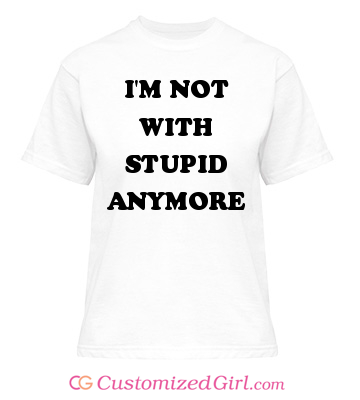 Break up shirt I'm not with stupid anymore