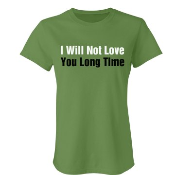 I Will Not Love You Long  Junior Fit Bella Crewneck Jersey Tee