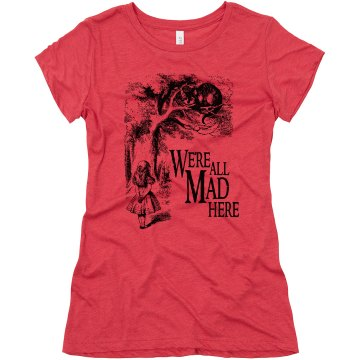 We're All Mad Here Junior Fit Bella Triblend Tee