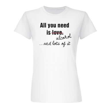 All You Need Is Alcohol Junior Fit Basic Bella Favorite Tee