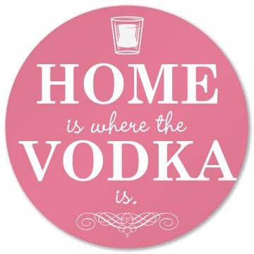 Home Is Where Vodka Is